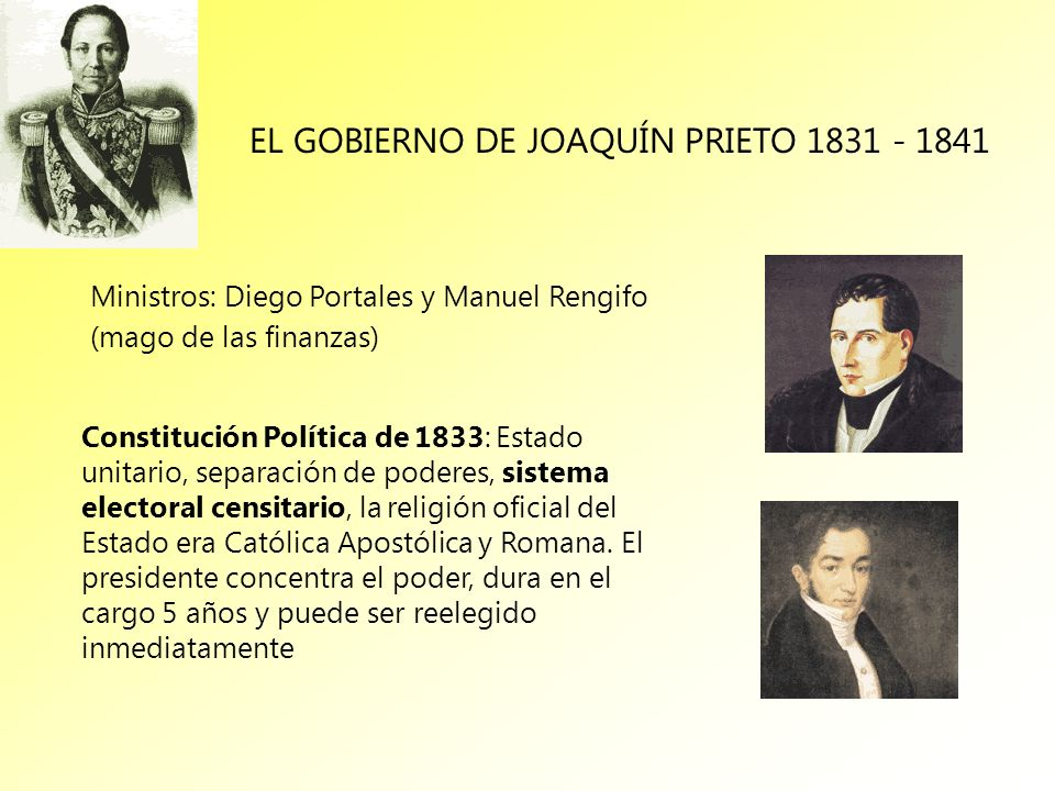 EL GOBIERNO DE JOAQUÍN PRIETO 1831 - 1841 Ministros: Diego Portales y Manuel Rengifo (mago de las finanzas) Constitución Política de 1833: Estado unit