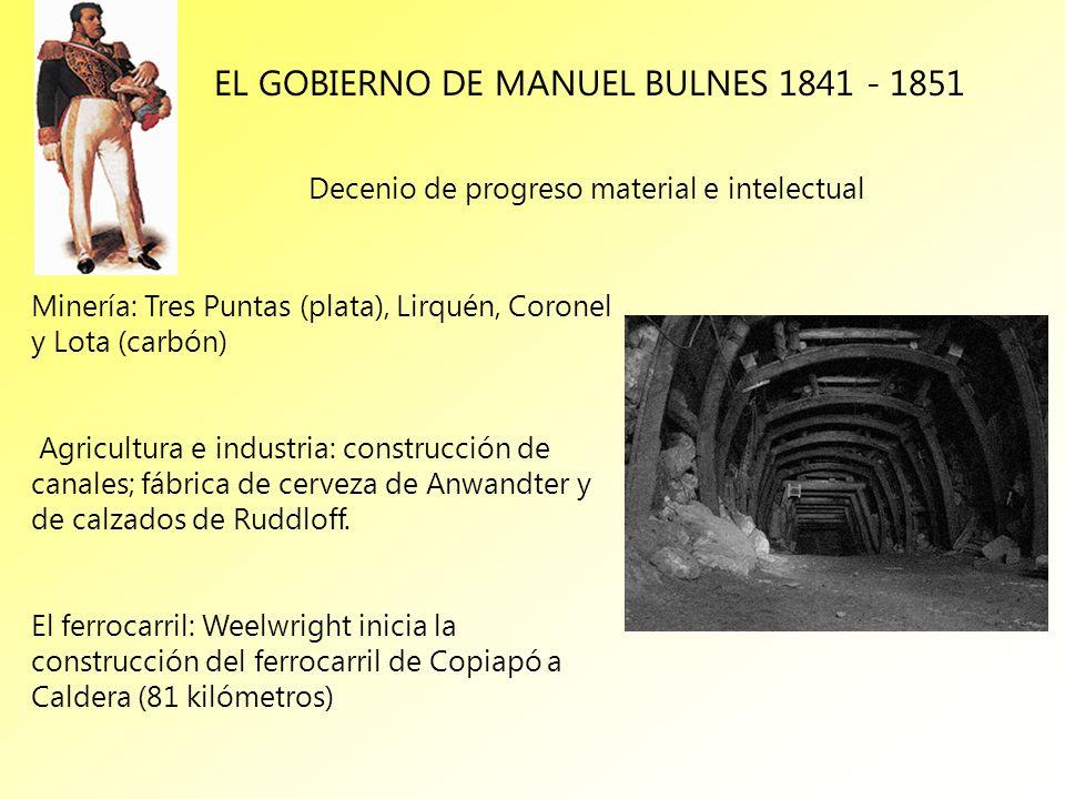 EL GOBIERNO DE MANUEL BULNES 1841 - 1851 Decenio de progreso material e intelectual Minería: Tres Puntas (plata), Lirquén, Coronel y Lota (carbón) Agr