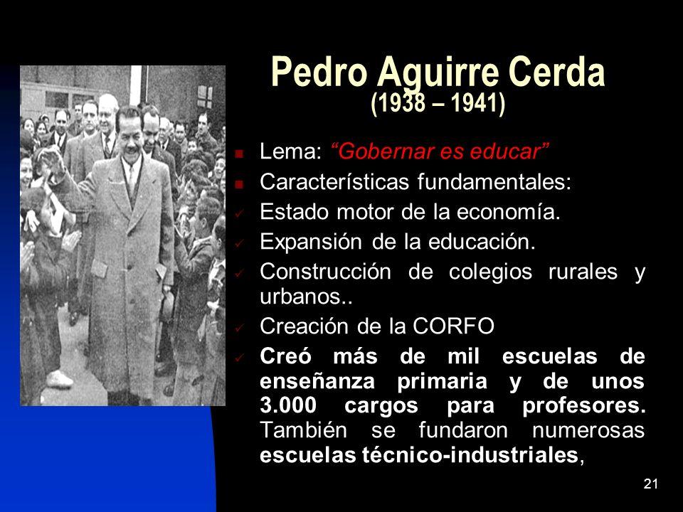 21 Pedro Aguirre Cerda (1938 – 1941) Lema: Gobernar es educar Características fundamentales: Estado motor de la economía. Expansión de la educación. C