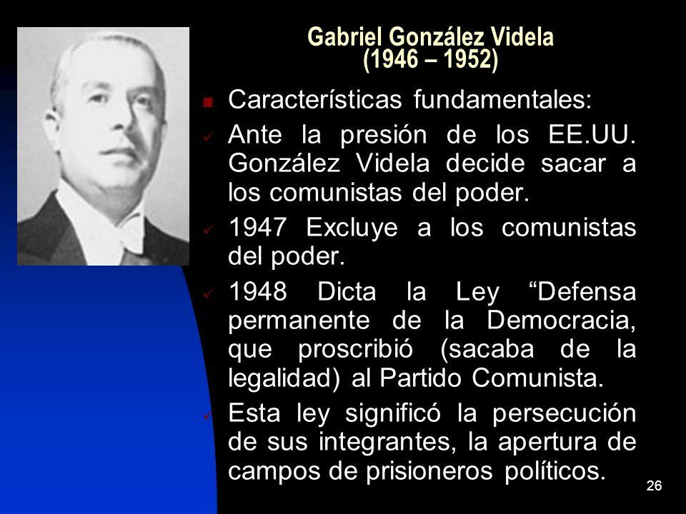26 Gabriel González Videla (1946 – 1952) Características fundamentales: Ante la presión de los EE.UU. González Videla decide sacar a los comunistas de