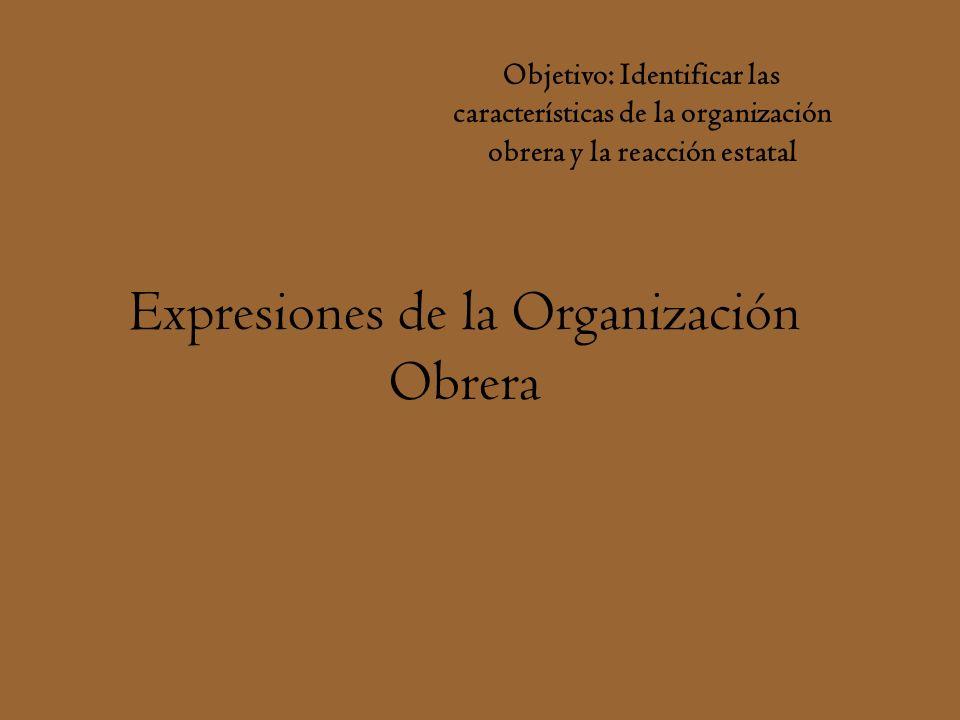 Expresiones de la Organización Obrera Objetivo: Identificar las características de la organización obrera y la reacción estatal
