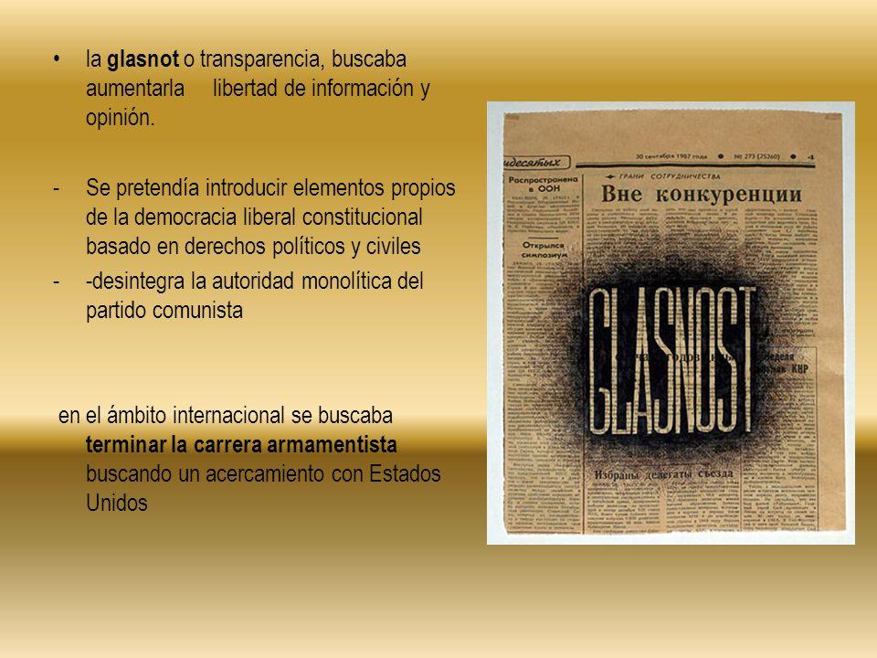 la glasnot o transparencia, buscaba aumentarla libertad de información y opinión. -Se pretendía introducir elementos propios de la democracia liberal