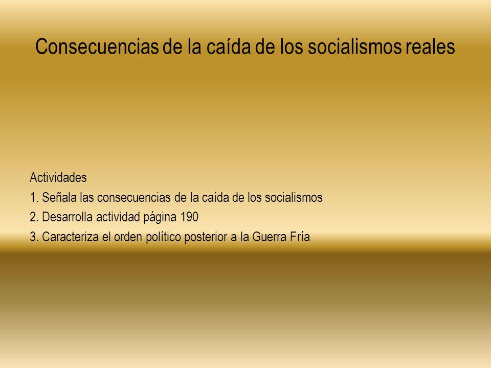 Consecuencias de la caída de los socialismos reales Actividades 1. Señala las consecuencias de la caída de los socialismos 2. Desarrolla actividad pág