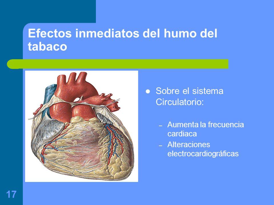 17 Efectos inmediatos del humo del tabaco Sobre el sistema Circulatorio: – Aumenta la frecuencia cardiaca – Alteraciones electrocardiográficas