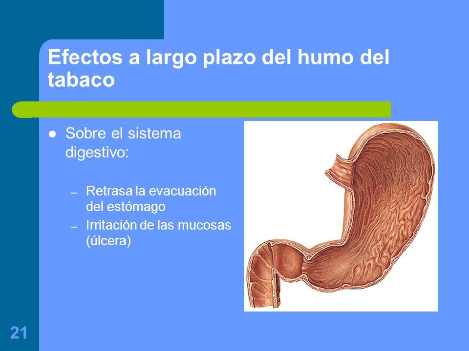 21 Efectos a largo plazo del humo del tabaco Sobre el sistema digestivo: – Retrasa la evacuación del estómago – Irritación de las mucosas (úlcera)