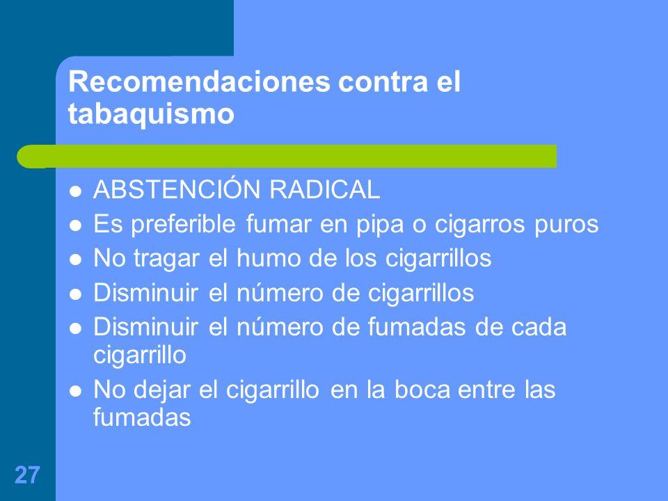 27 Recomendaciones contra el tabaquismo ABSTENCIÓN RADICAL Es preferible fumar en pipa o cigarros puros No tragar el humo de los cigarrillos Disminuir el número de cigarrillos Disminuir el número de fumadas de cada cigarrillo No dejar el cigarrillo en la boca entre las fumadas
