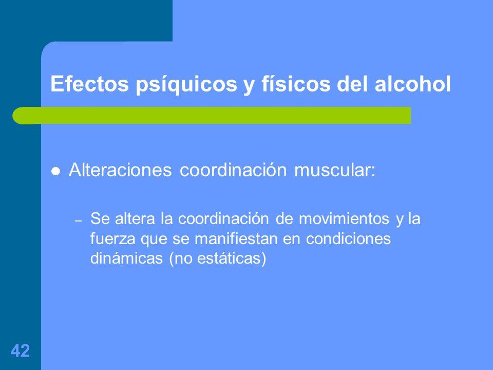 42 Efectos psíquicos y físicos del alcohol Alteraciones coordinación muscular: – Se altera la coordinación de movimientos y la fuerza que se manifiestan en condiciones dinámicas (no estáticas)