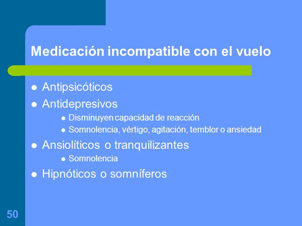 50 Medicación incompatible con el vuelo Antipsicóticos Antidepresivos Disminuyen capacidad de reacción Somnolencia, vértigo, agitación, temblor o ansiedad Ansiolíticos o tranquilizantes Somnolencia Hipnóticos o somníferos