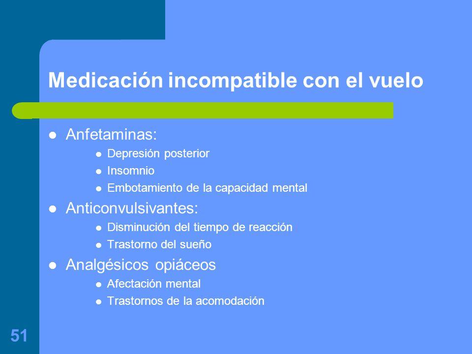 51 Medicación incompatible con el vuelo Anfetaminas: Depresión posterior Insomnio Embotamiento de la capacidad mental Anticonvulsivantes: Disminución del tiempo de reacción Trastorno del sueño Analgésicos opiáceos Afectación mental Trastornos de la acomodación