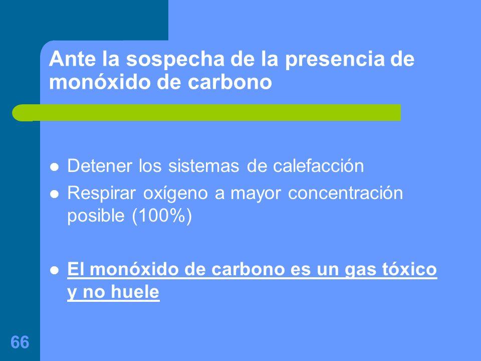 66 Ante la sospecha de la presencia de monóxido de carbono Detener los sistemas de calefacción Respirar oxígeno a mayor concentración posible (100%) El monóxido de carbono es un gas tóxico y no huele