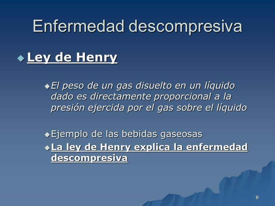 8 Enfermedad descompresiva Ley de Henry Ley de Henry El peso de un gas disuelto en un líquido dado es directamente proporcional a la presión ejercida