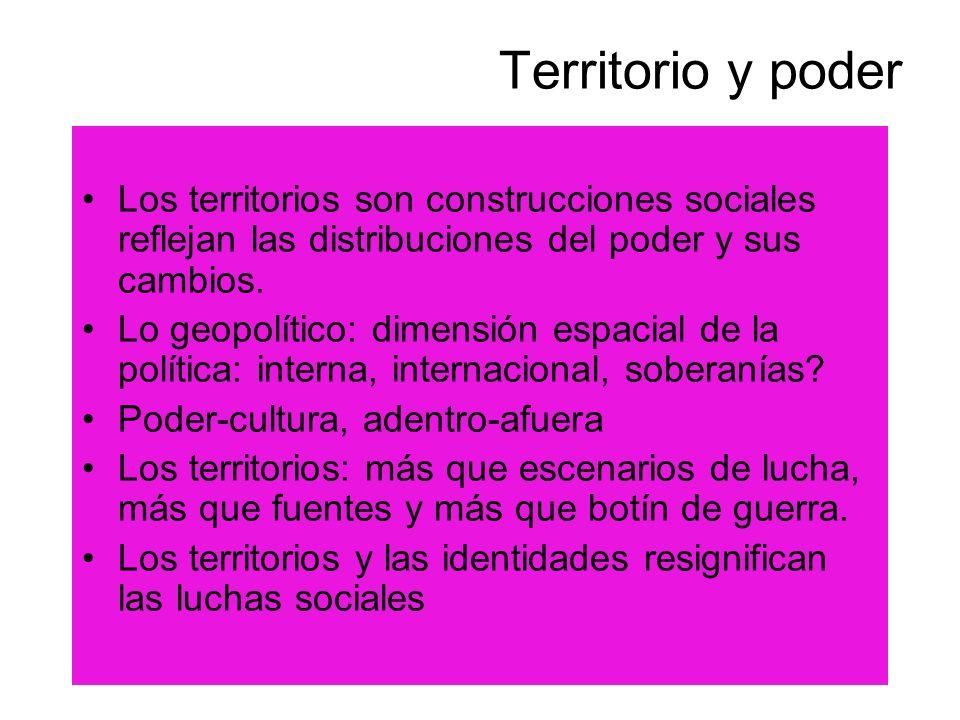 Territorio y poder Los territorios son construcciones sociales reflejan las distribuciones del poder y sus cambios. Lo geopolítico: dimensión espacial