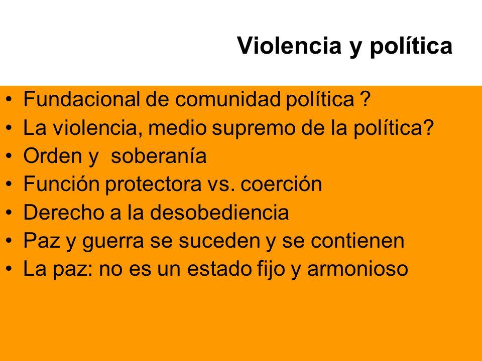 Violencia y política Fundacional de comunidad política ? La violencia, medio supremo de la política? Orden y soberanía Función protectora vs. coerción