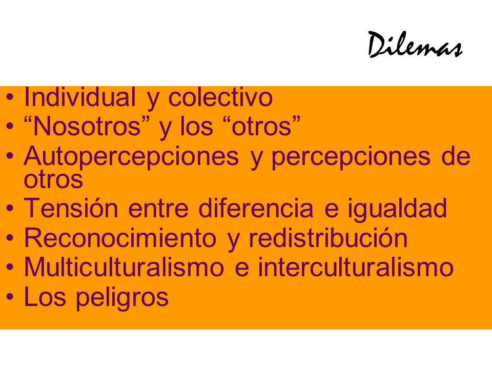 Dilemas Individual y colectivo Nosotros y los otros Autopercepciones y percepciones de otros Tensión entre diferencia e igualdad Reconocimiento y redistribución Multiculturalismo e interculturalismo Los peligros