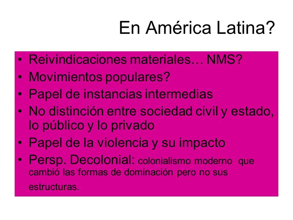 En América Latina? Reivindicaciones materiales… NMS? Movimientos populares? Papel de instancias intermedias No distinción entre sociedad civil y estad