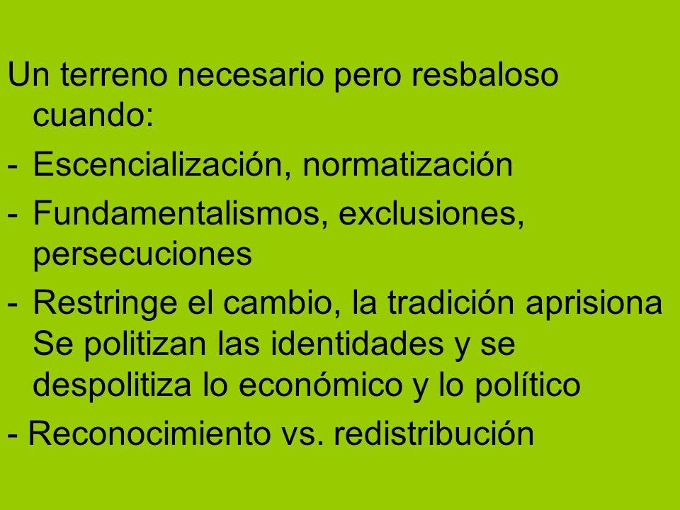 Un terreno necesario pero resbaloso cuando: -Escencialización, normatización -Fundamentalismos, exclusiones, persecuciones -Restringe el cambio, la tr