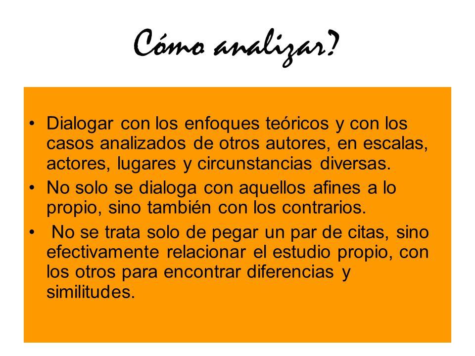 Cómo analizar? Dialogar con los enfoques teóricos y con los casos analizados de otros autores, en escalas, actores, lugares y circunstancias diversas.