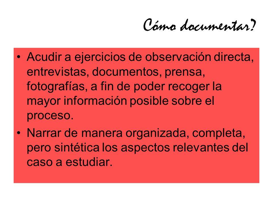 Cómo documentar? Acudir a ejercicios de observación directa, entrevistas, documentos, prensa, fotografías, a fin de poder recoger la mayor información