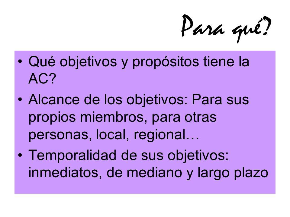 Para qué? Qué objetivos y propósitos tiene la AC? Alcance de los objetivos: Para sus propios miembros, para otras personas, local, regional… Temporali
