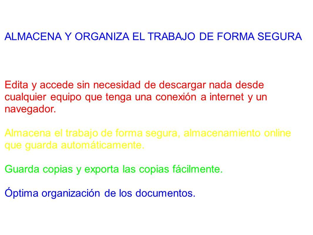 ALMACENA Y ORGANIZA EL TRABAJO DE FORMA SEGURA Edita y accede sin necesidad de descargar nada desde cualquier equipo que tenga una conexión a internet y un navegador.