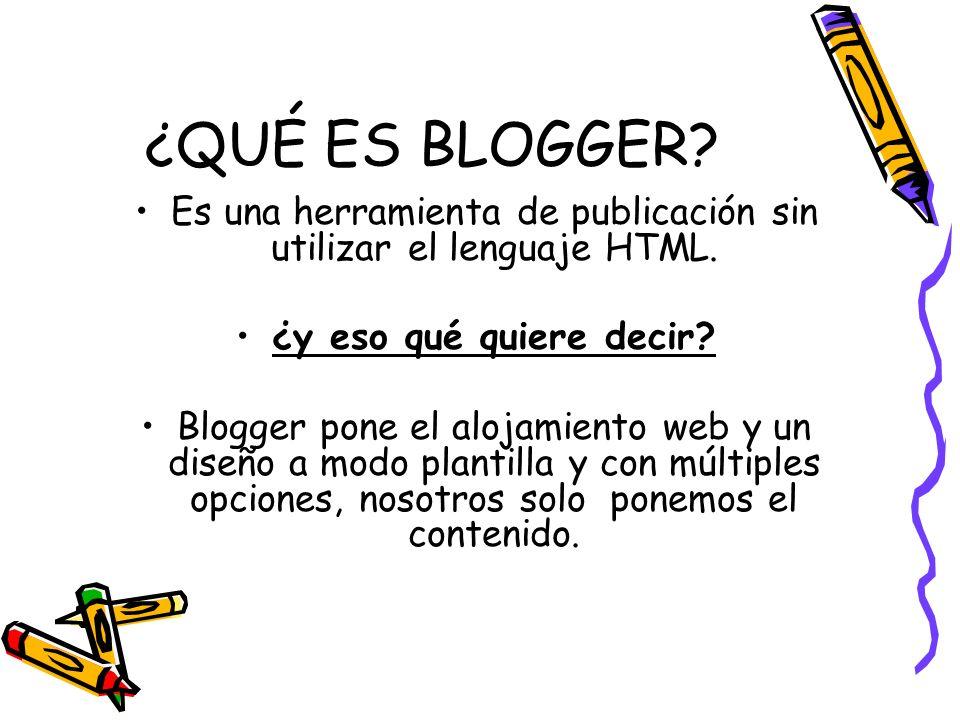 ¿QUÉ ES BLOGGER? Es una herramienta de publicación sin utilizar el lenguaje HTML. ¿y eso qué quiere decir? Blogger pone el alojamiento web y un diseño