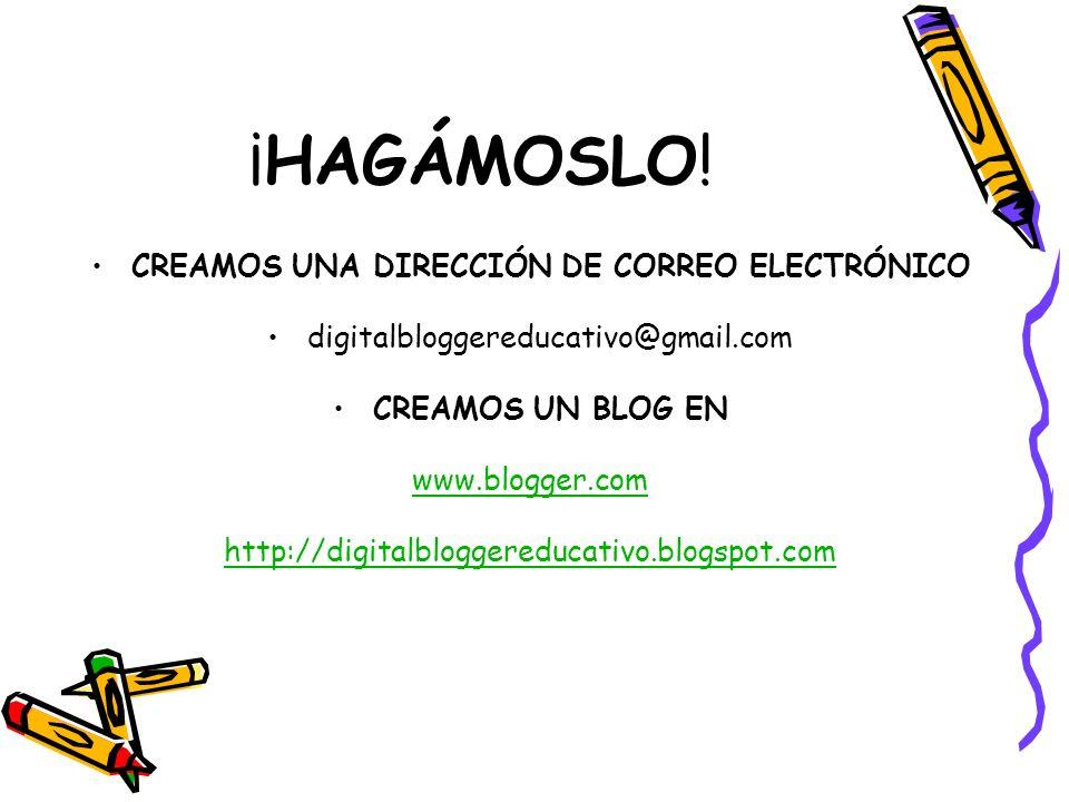 ¡HAGÁMOSLO! CREAMOS UNA DIRECCIÓN DE CORREO ELECTRÓNICO digitalbloggereducativo@gmail.com CREAMOS UN BLOG EN www.blogger.com http://digitalbloggereduc