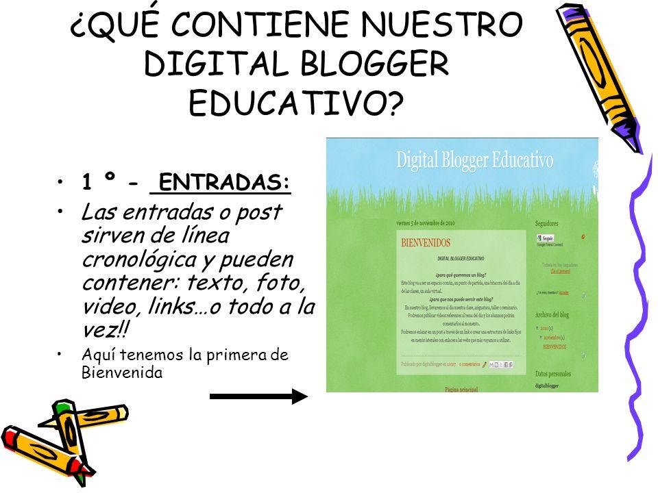 ¿QUÉ CONTIENE NUESTRO DIGITAL BLOGGER EDUCATIVO? 1 º - ENTRADAS: Las entradas o post sirven de línea cronológica y pueden contener: texto, foto, video