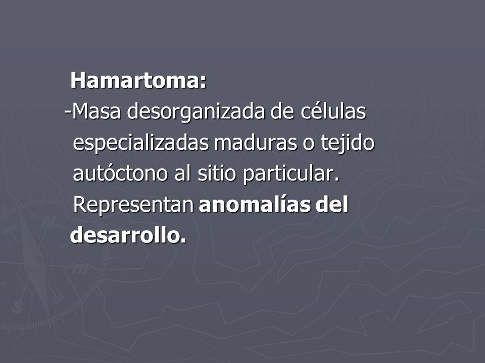 Hamartoma: Hamartoma: -Masa desorganizada de células -Masa desorganizada de células especializadas maduras o tejido especializadas maduras o tejido au