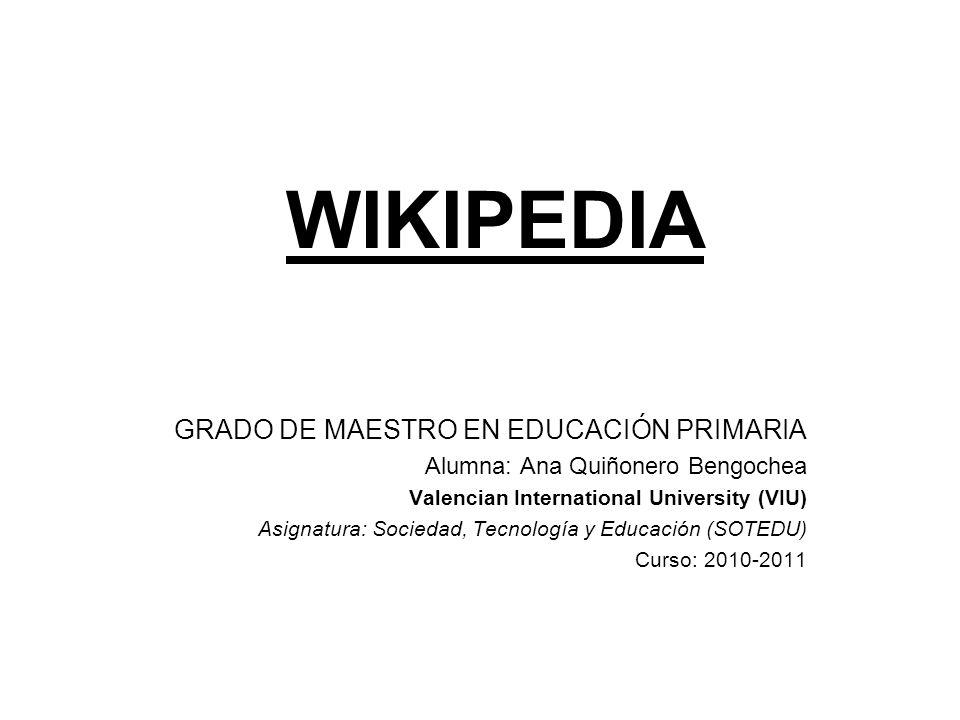 WIKIPEDIA GRADO DE MAESTRO EN EDUCACIÓN PRIMARIA Alumna: Ana Quiñonero Bengochea Valencian International University (VIU) Asignatura: Sociedad, Tecnol