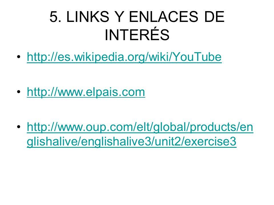5. LINKS Y ENLACES DE INTERÉS http://es.wikipedia.org/wiki/YouTube http://www.elpais.com http://www.oup.com/elt/global/products/en glishalive/englisha