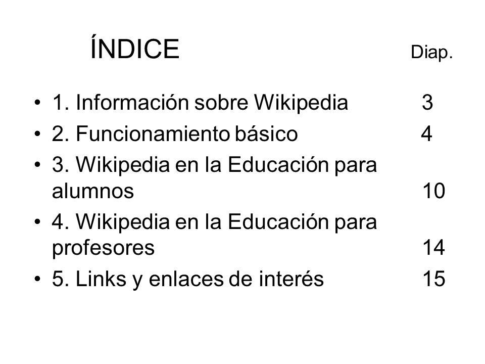 ÍNDICE Diap. 1. Información sobre Wikipedia3 2. Funcionamiento básico 4 3. Wikipedia en la Educación para alumnos 10 4. Wikipedia en la Educación para