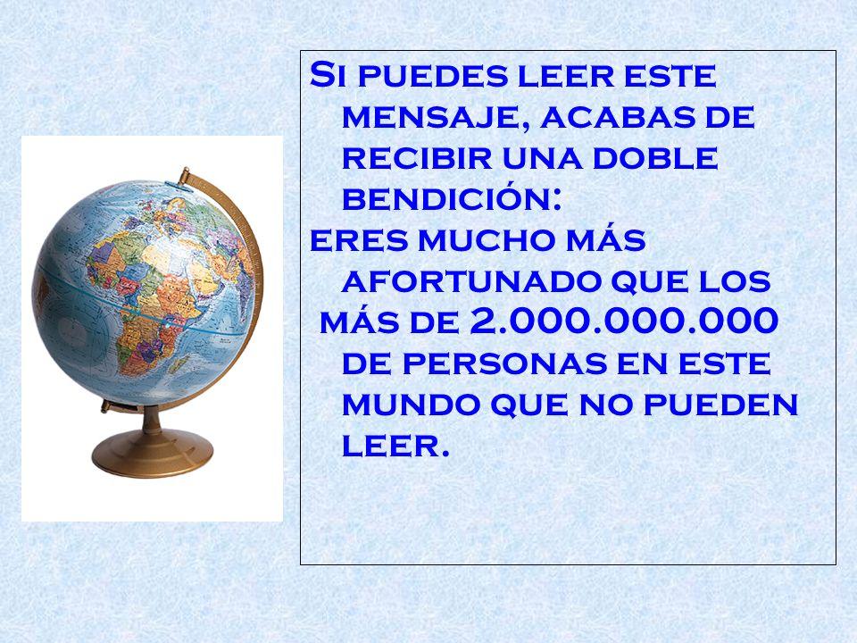 Si puedes leer este mensaje, acabas de recibir una doble bendición: eres mucho más afortunado que los más de 2.000.000.000 de personas en este mundo que no pueden leer.