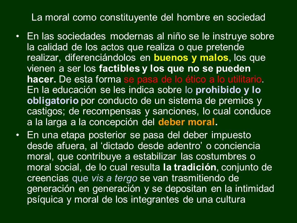 La moral como constituyente del hombre en sociedad En las sociedades modernas al niño se le instruye sobre la calidad de los actos que realiza o que p