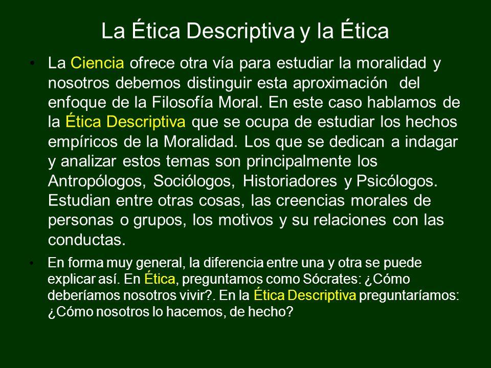 La Ética Descriptiva y la Ética La Ciencia ofrece otra vía para estudiar la moralidad y nosotros debemos distinguir esta aproximación del enfoque de l