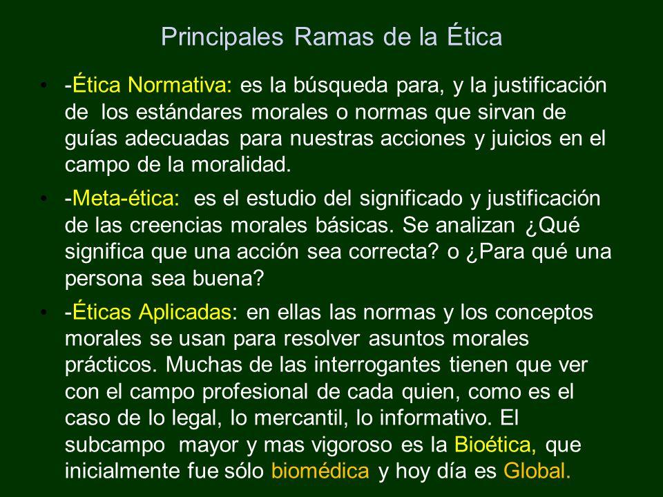 Principales Ramas de la Ética -Ética Normativa: es la búsqueda para, y la justificación de los estándares morales o normas que sirvan de guías adecuad