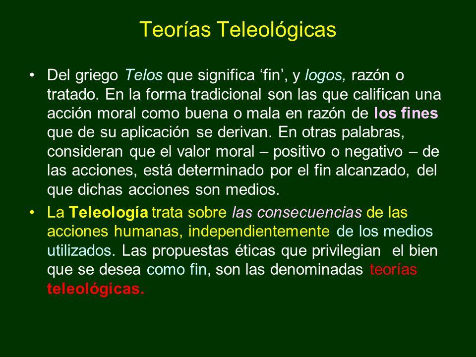 Teorías Teleológicas Del griego Telos que significa fin, y logos, razón o tratado. En la forma tradicional son las que califican una acción moral como