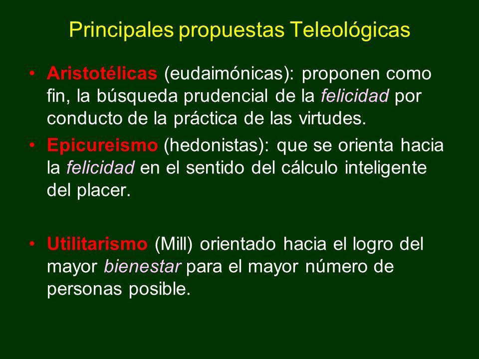 Principales propuestas Teleológicas Aristotélicas (eudaimónicas): proponen como fin, la búsqueda prudencial de la felicidad por conducto de la práctic