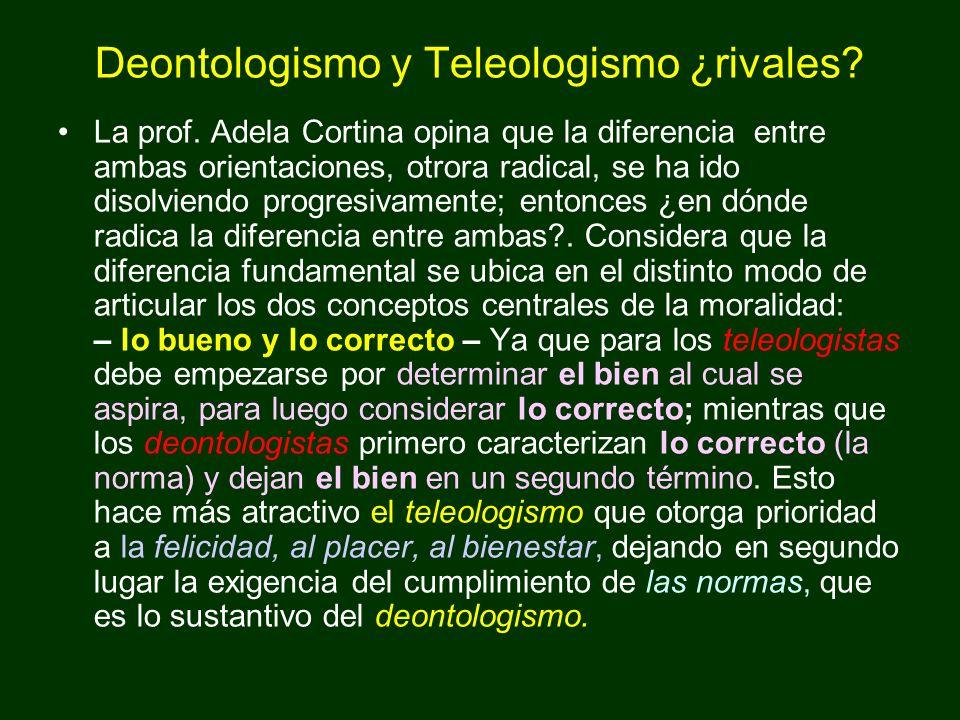 Deontologismo y Teleologismo ¿rivales? La prof. Adela Cortina opina que la diferencia entre ambas orientaciones, otrora radical, se ha ido disolviendo
