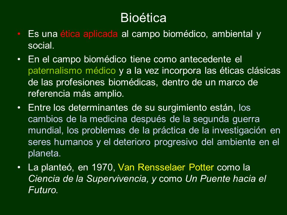 Bioética Es una ética aplicada al campo biomédico, ambiental y social. En el campo biomédico tiene como antecedente el paternalismo médico y a la vez