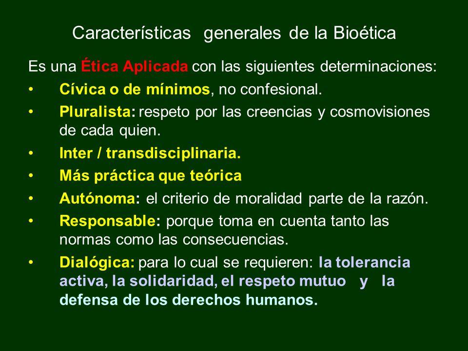 Características generales de la Bioética Es una Ética Aplicada con las siguientes determinaciones: Cívica o de mínimos, no confesional. Pluralista: re