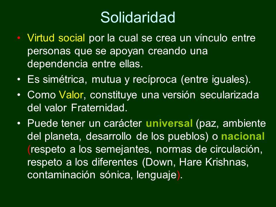 Solidaridad Virtud social por la cual se crea un vínculo entre personas que se apoyan creando una dependencia entre ellas. Es simétrica, mutua y recíp