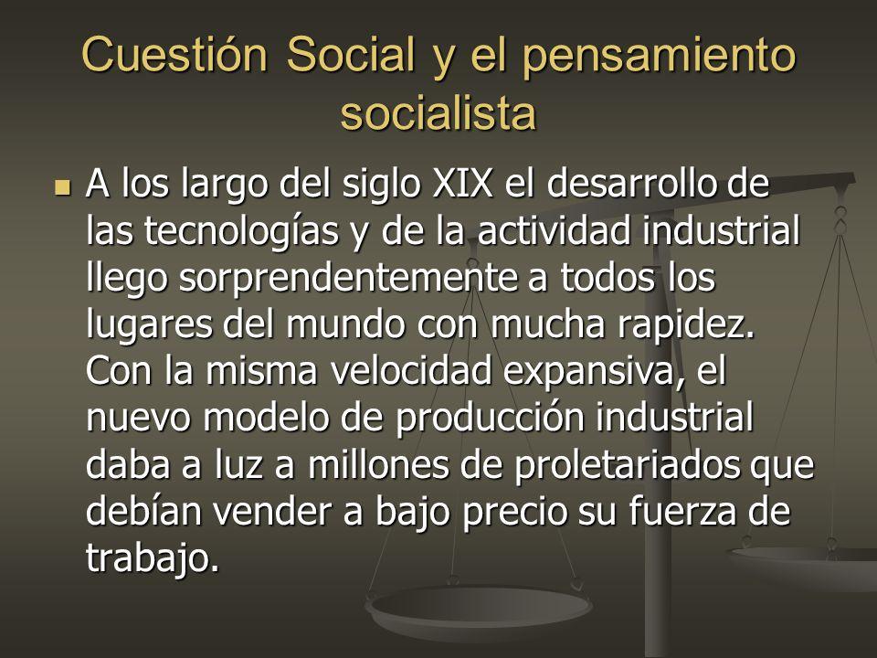 Cuestión Social y el pensamiento socialista A los largo del siglo XIX el desarrollo de las tecnologías y de la actividad industrial llego sorprendentemente a todos los lugares del mundo con mucha rapidez.