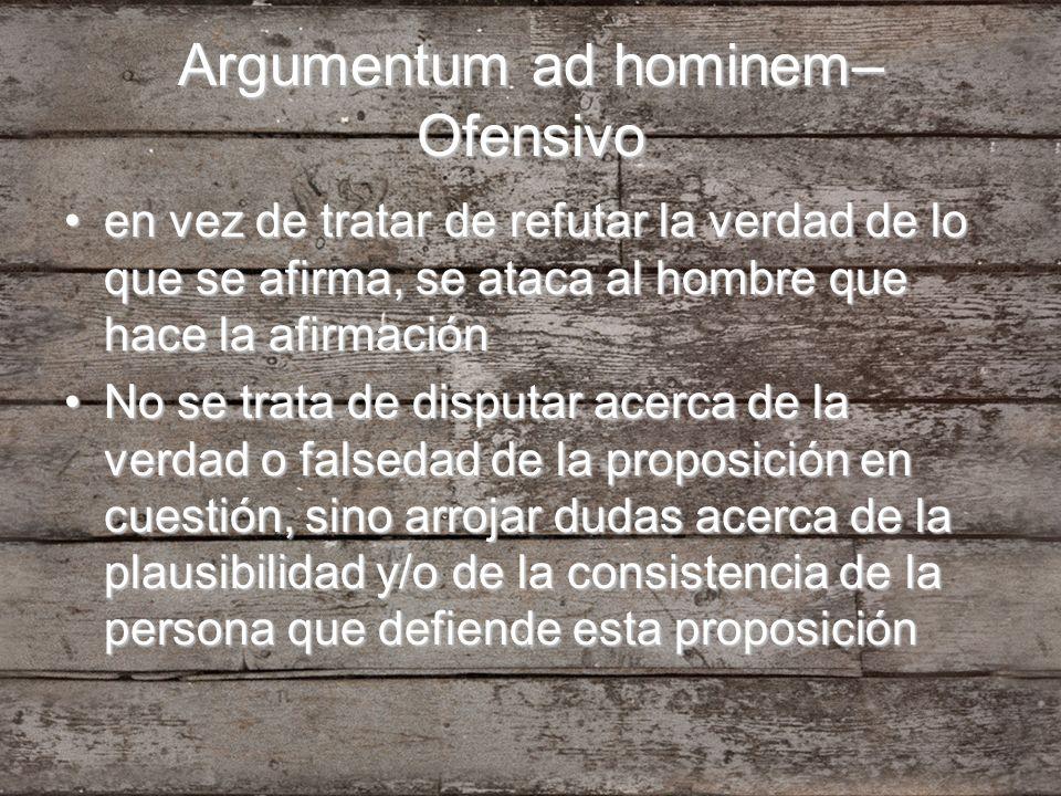 Argumentum ad hominem– Ofensivo en vez de tratar de refutar la verdad de lo que se afirma, se ataca al hombre que hace la afirmaciónen vez de tratar d