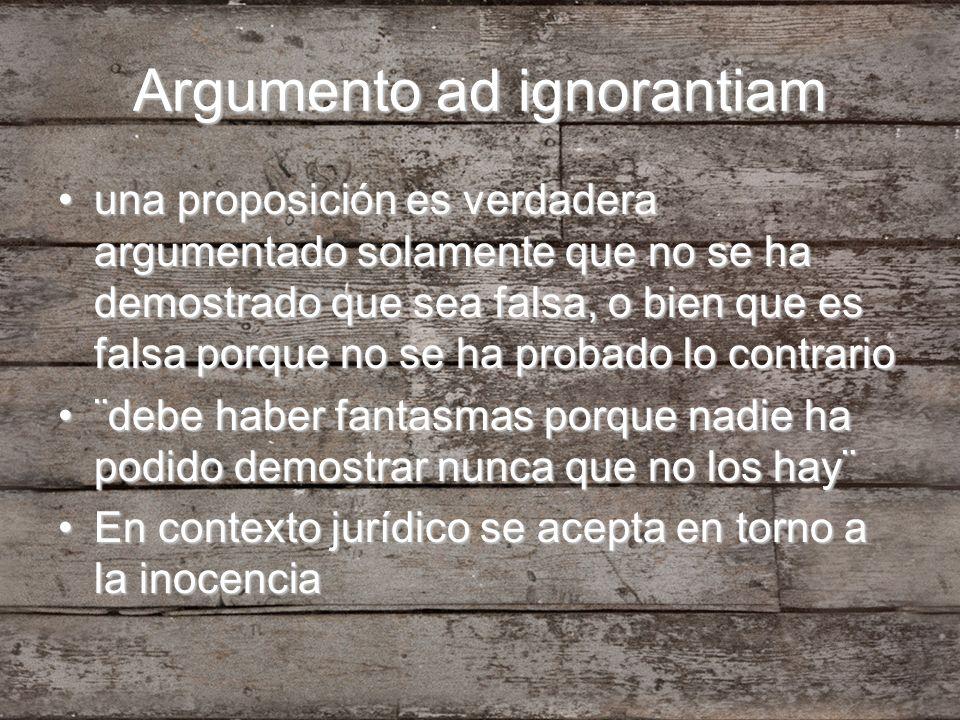 Argumento ad ignorantiam una proposición es verdadera argumentado solamente que no se ha demostrado que sea falsa, o bien que es falsa porque no se ha