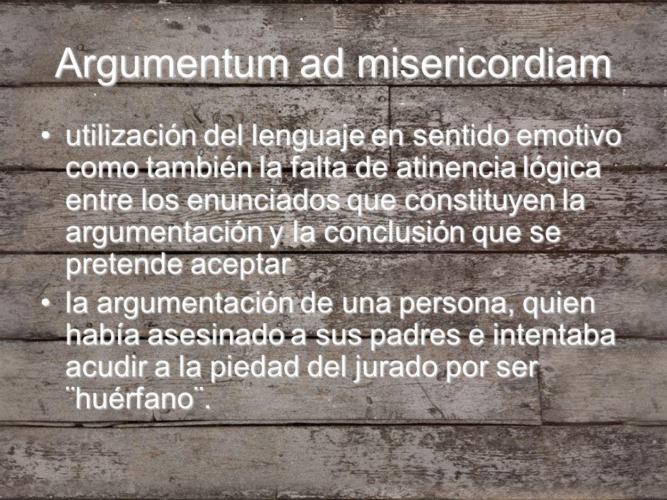 Argumentum ad misericordiam utilización del lenguaje en sentido emotivo como también la falta de atinencia lógica entre los enunciados que constituyen