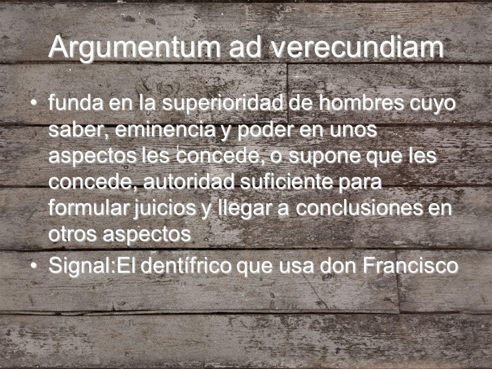 Argumentum ad verecundiam funda en la superioridad de hombres cuyo saber, eminencia y poder en unos aspectos les concede, o supone que les concede, au