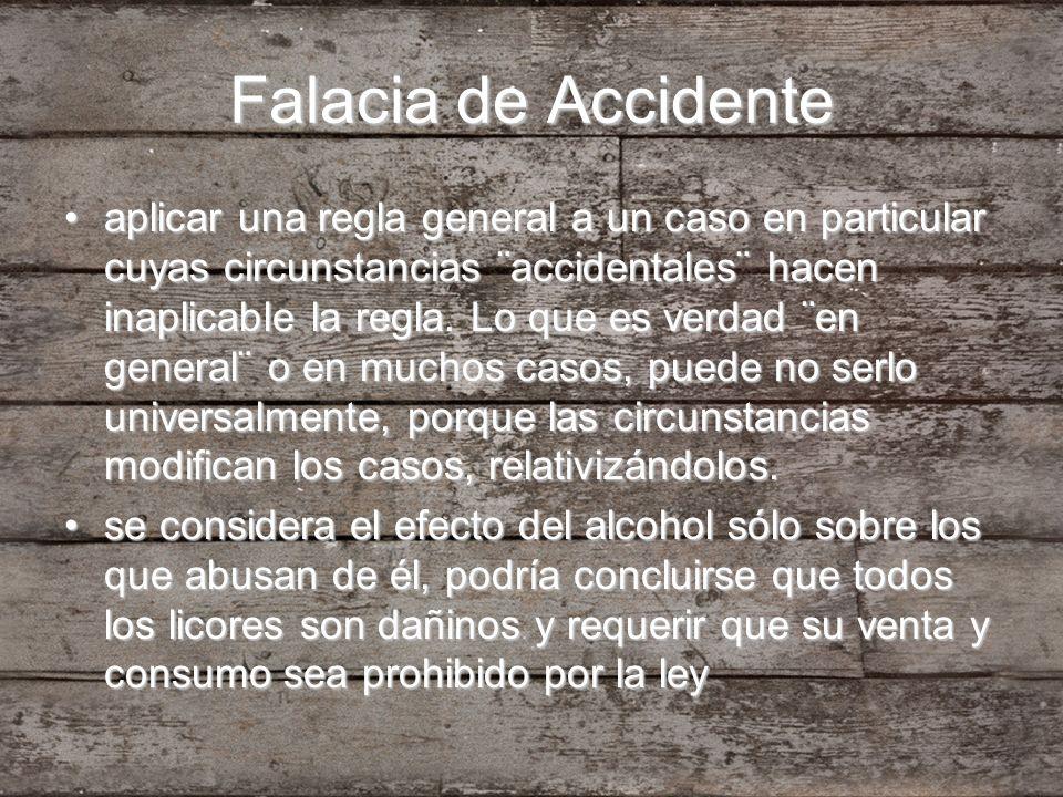 Falacia de Accidente aplicar una regla general a un caso en particular cuyas circunstancias ¨accidentales¨ hacen inaplicable la regla. Lo que es verda