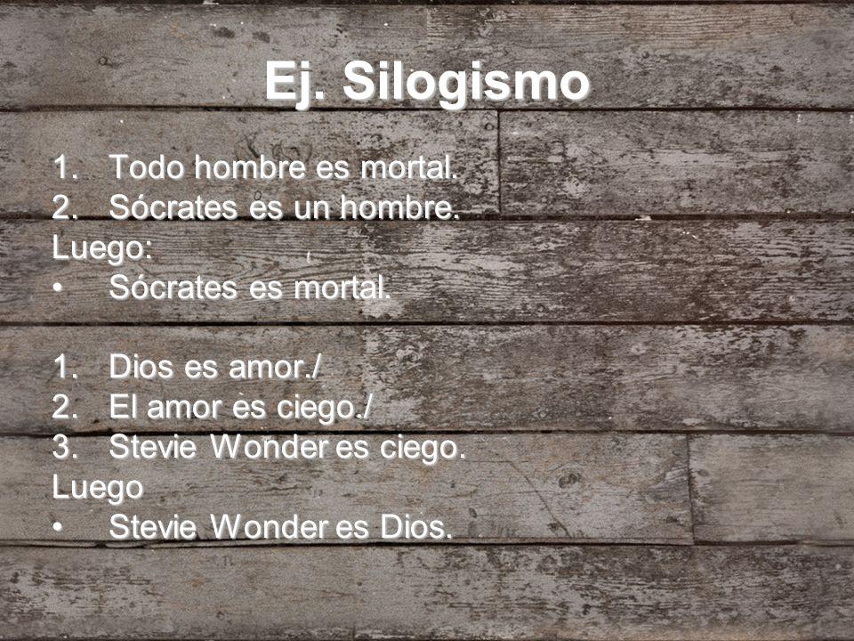 Ej. Silogismo 1.Todo hombre es mortal. 2.Sócrates es un hombre. Luego: Sócrates es mortal.Sócrates es mortal. 1.Dios es amor./ 2.El amor es ciego./ 3.