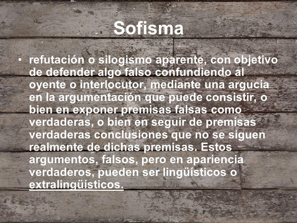 Sofisma refutación o silogismo aparente, con objetivo de defender algo falso confundiendo al oyente o interlocutor, mediante una argucia en la argumen