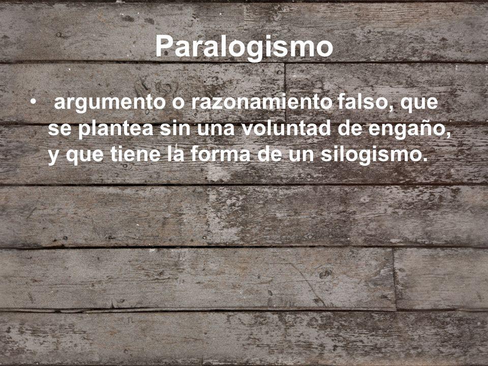 Paralogismo argumento o razonamiento falso, que se plantea sin una voluntad de engaño, y que tiene la forma de un silogismo.